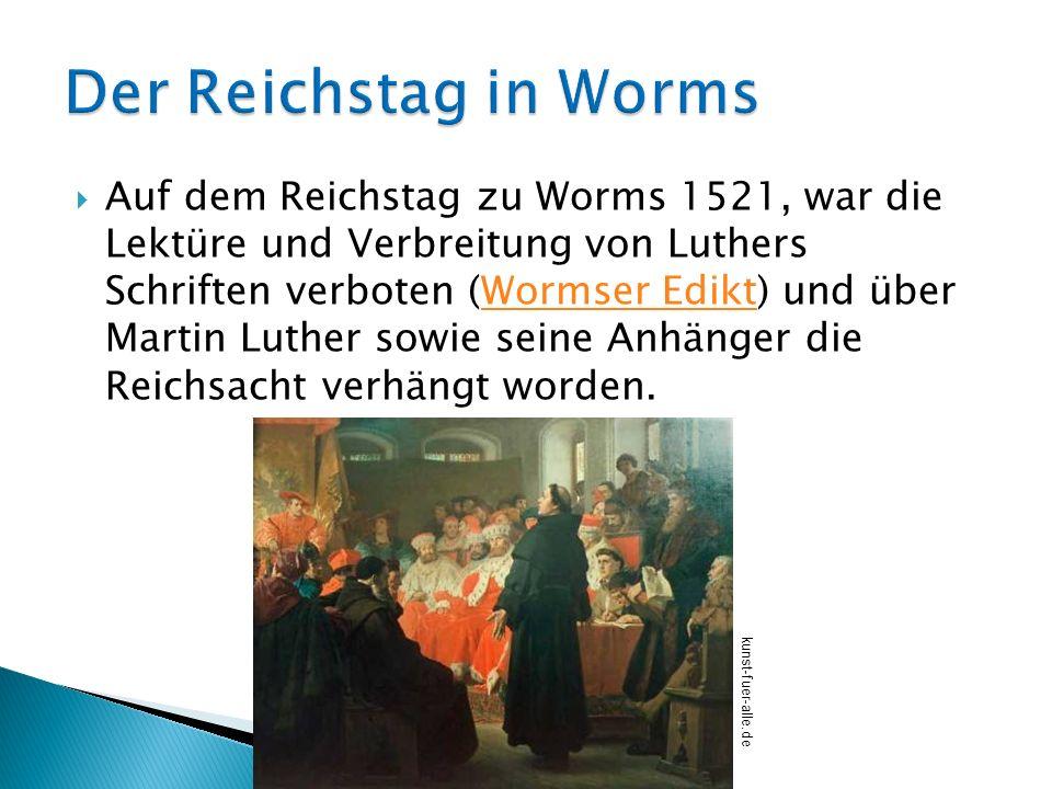 Auf dem Reichstag zu Worms 1521, war die Lektüre und Verbreitung von Luthers Schriften verboten (Wormser Edikt) und über Martin Luther sowie seine Anh