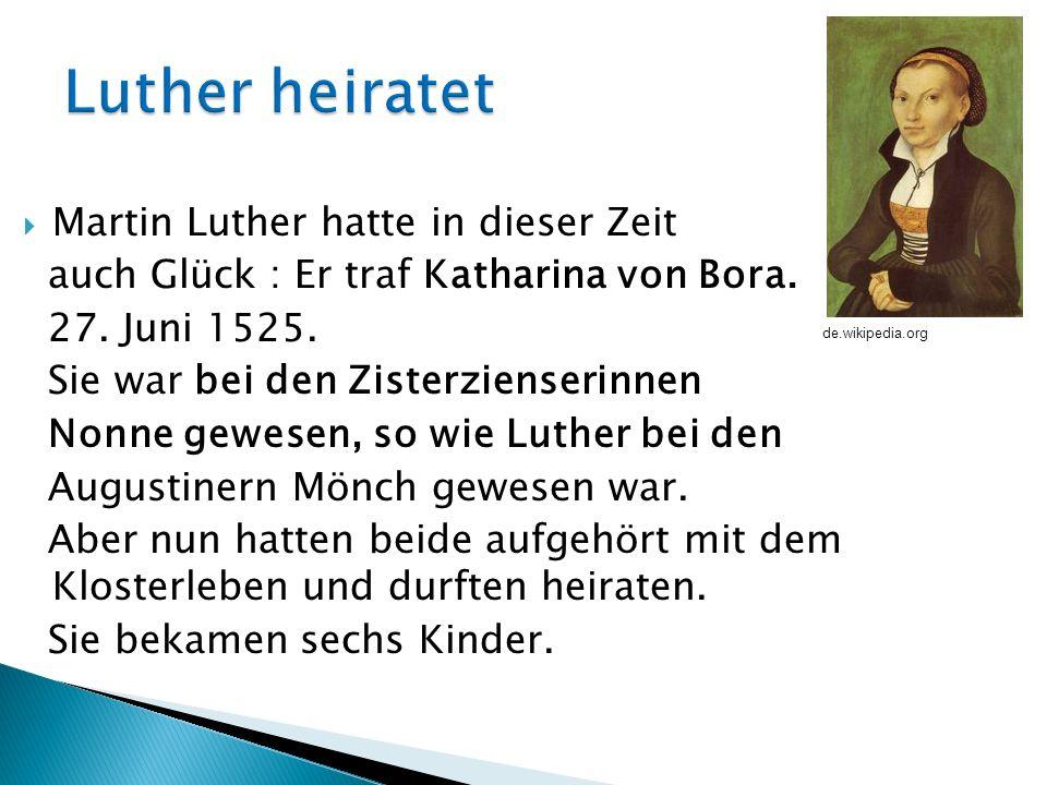 Martin Luther hatte in dieser Zeit auch Glück : Er traf Katharina von Bora. 27. Juni 1525. Sie war bei den Zisterzienserinnen Nonne gewesen, so wie Lu