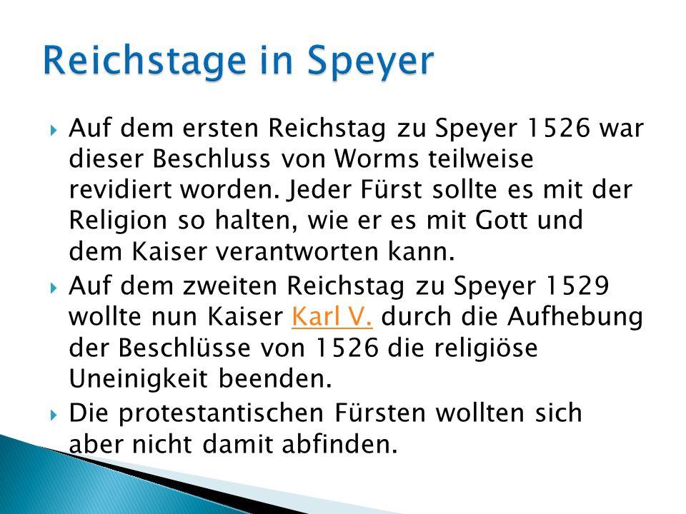 Auf dem ersten Reichstag zu Speyer 1526 war dieser Beschluss von Worms teilweise revidiert worden. Jeder Fürst sollte es mit der Religion so halten, w