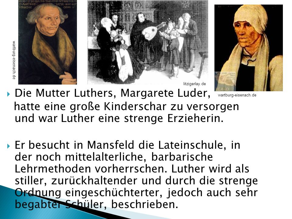 Die Mutter Luthers, Margarete Luder, hatte eine große Kinderschar zu versorgen und war Luther eine strenge Erzieherin. Er besucht in Mansfeld die Late