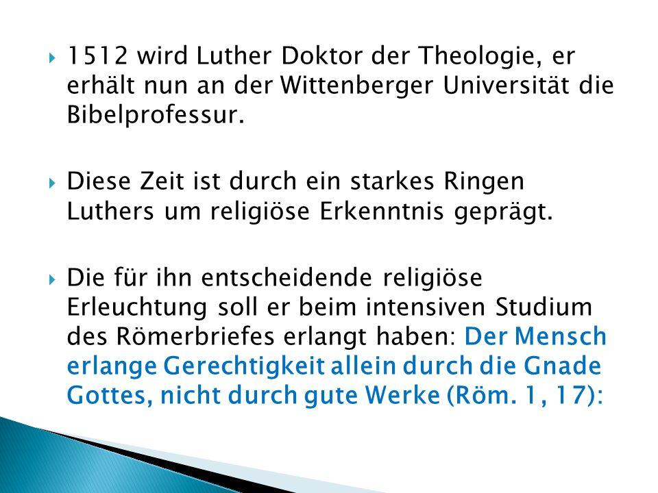 1512 wird Luther Doktor der Theologie, er erhält nun an der Wittenberger Universität die Bibelprofessur. Diese Zeit ist durch ein starkes Ringen Luthe