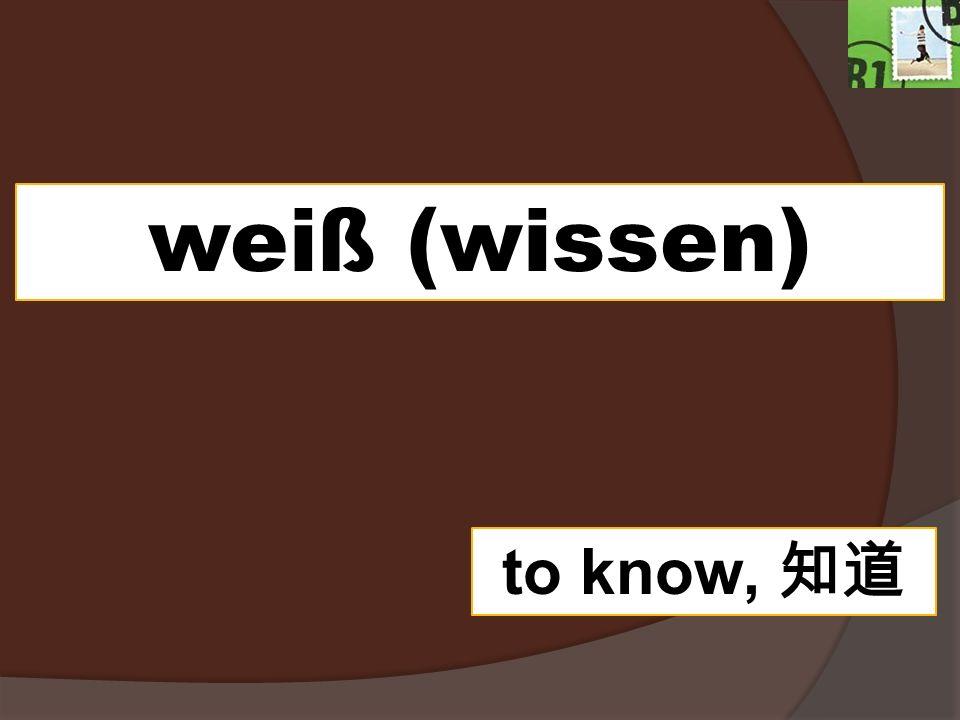 weiß (wissen) to know,