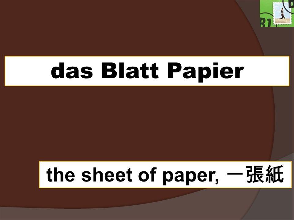 das Blatt Papier the sheet of paper,