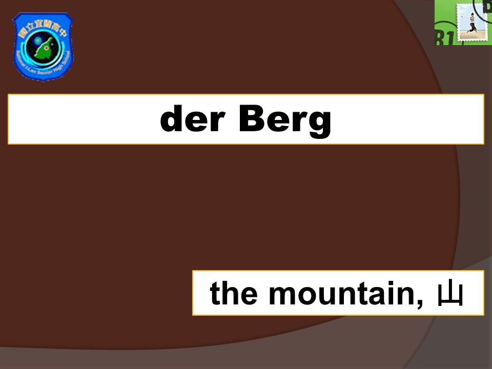 der Berg the mountain,