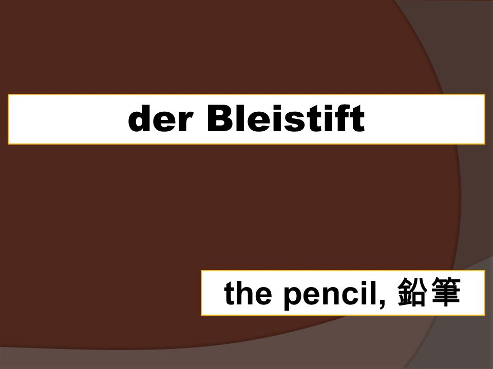 der Bleistift the pencil,