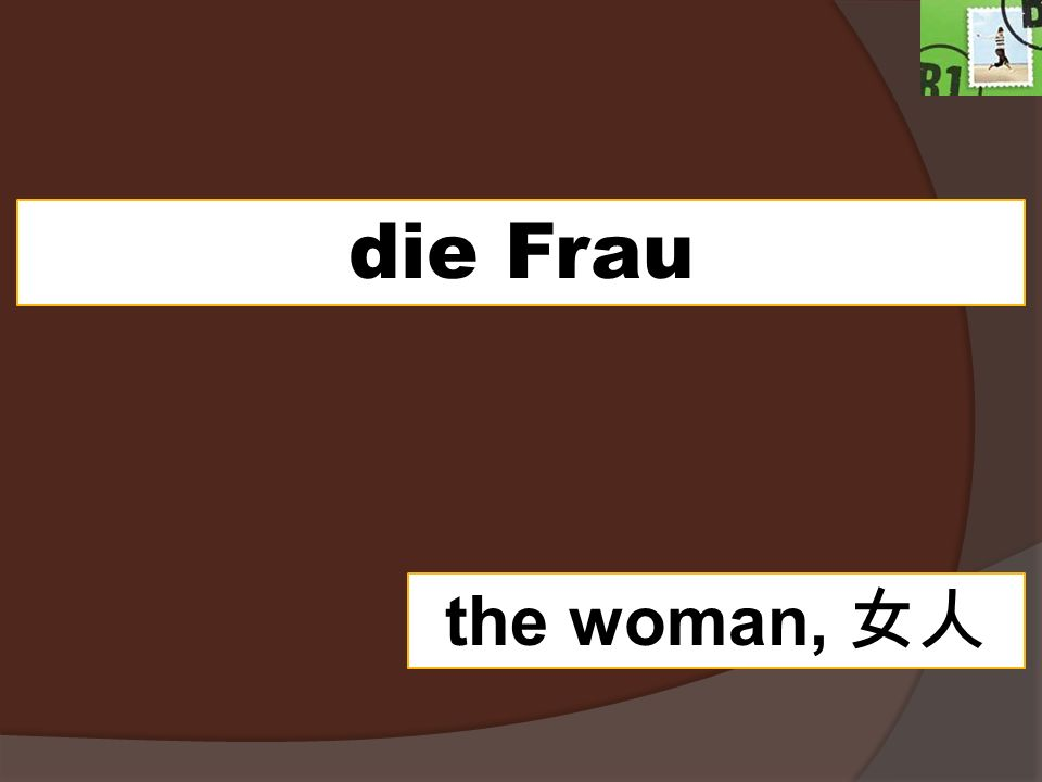 die Frau the woman,
