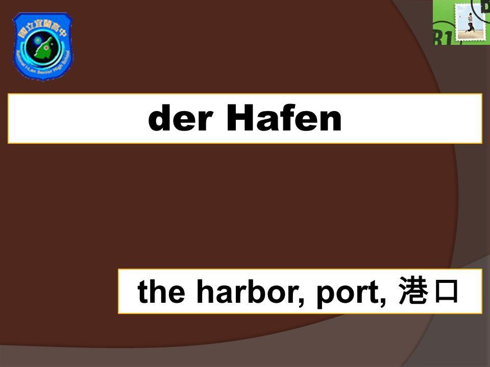 der Hafen the harbor, port,