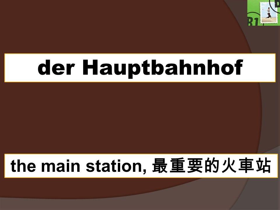 der Hauptbahnhof the main station,