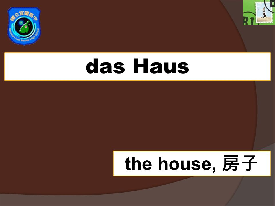 das Haus the house,