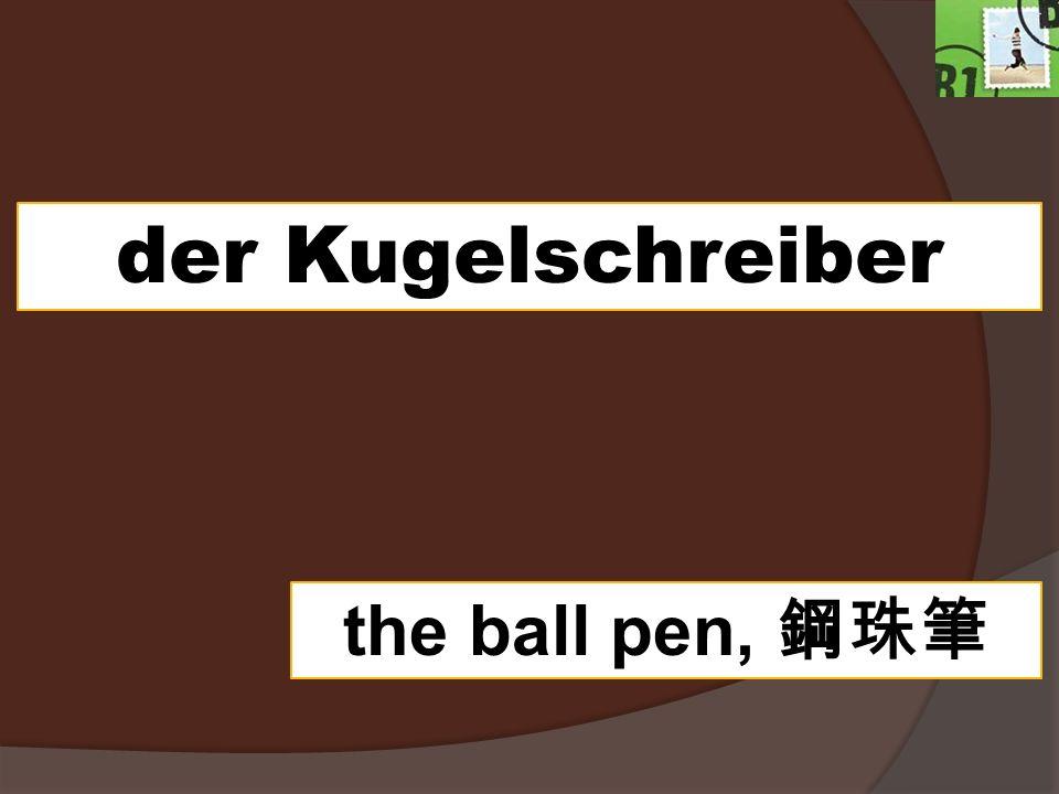 der Kugelschreiber the ball pen,
