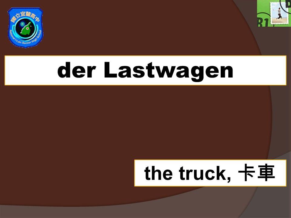 der Lastwagen the truck,