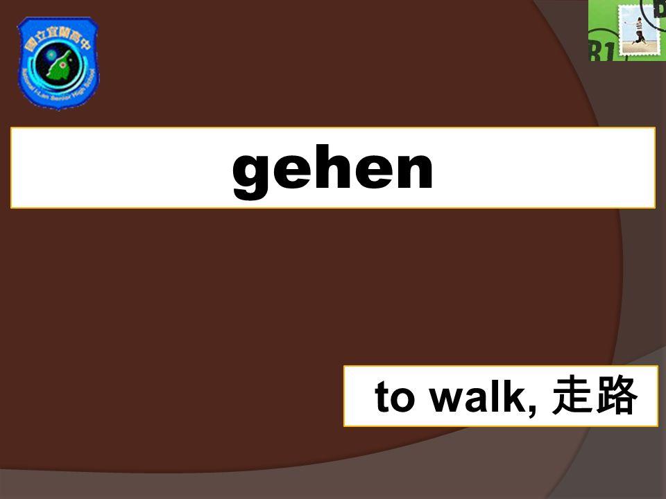 gehen to walk,