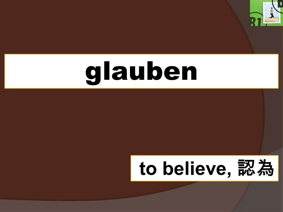 glauben to believe,