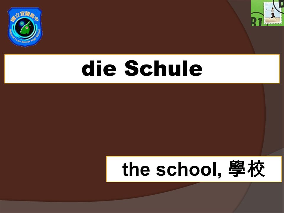die Schule the school,