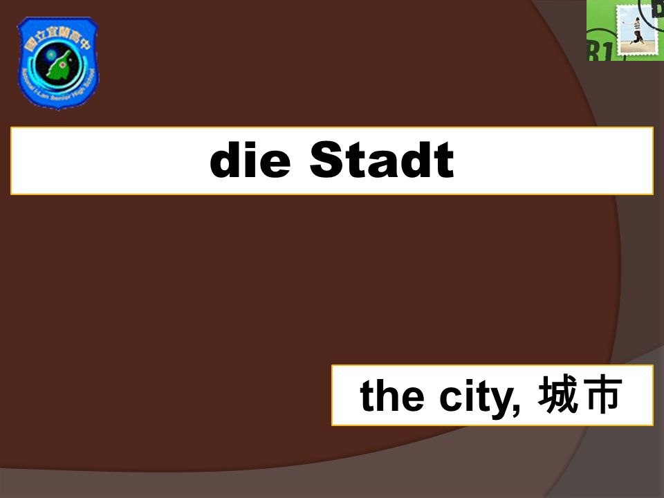 die Stadt the city,