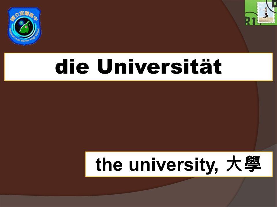 die Universität the university,