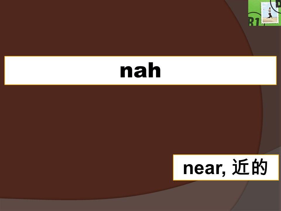 nah near,