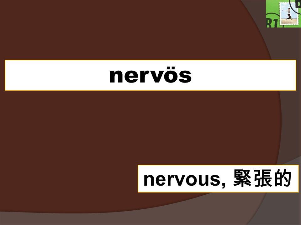nervös nervous,