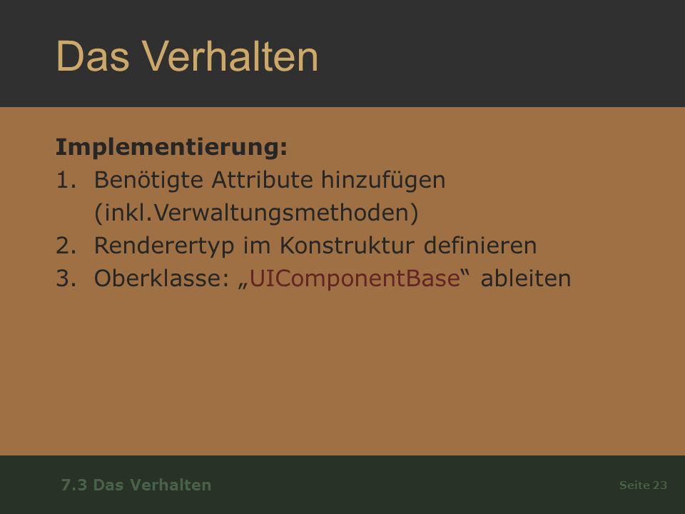 Das Verhalten Implementierung: 1.Benötigte Attribute hinzufügen (inkl.Verwaltungsmethoden) 2.Renderertyp im Konstruktur definieren 3.Oberklasse: UIComponentBase ableiten Seite 23 7.3 Das Verhalten