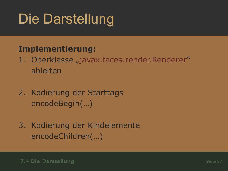 Die Darstellung Implementierung: 1.Oberklasse javax.faces.render.Renderer ableiten 2.Kodierung der Starttags encodeBegin(…) 3.Kodierung der Kindelemente encodeChildren(…) Seite 27 7.4 Die Darstellung