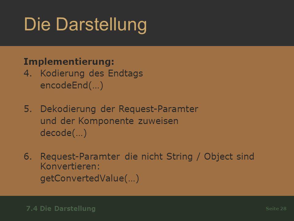 Die Darstellung Implementierung: 4.Kodierung des Endtags encodeEnd(…) 5.Dekodierung der Request-Paramter und der Komponente zuweisen decode(…) 6.Request-Paramter die nicht String / Object sind Konvertieren: getConvertedValue(…) Seite 28 7.4 Die Darstellung