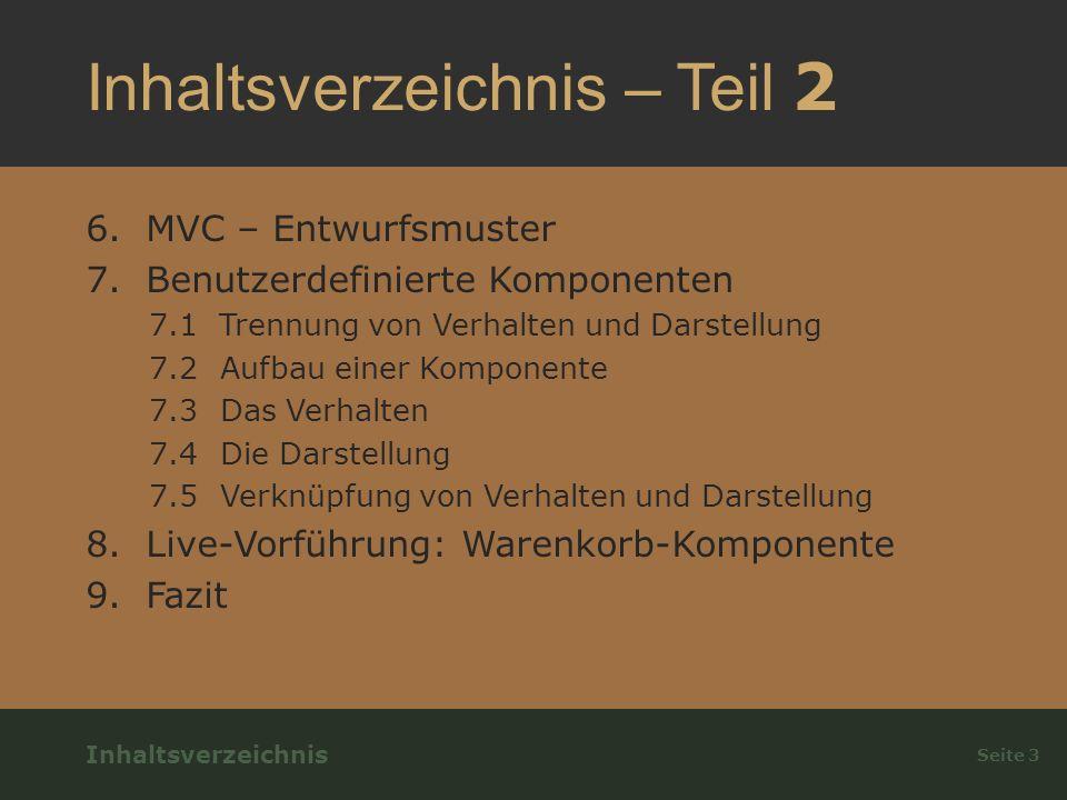 Inhaltsverzeichnis – Teil 2 6.MVC – Entwurfsmuster 7.Benutzerdefinierte Komponenten 7.1 Trennung von Verhalten und Darstellung 7.2 Aufbau einer Komponente 7.3 Das Verhalten 7.4 Die Darstellung 7.5 Verknüpfung von Verhalten und Darstellung 8.Live-Vorführung: Warenkorb-Komponente 9.Fazit Seite 3 Inhaltsverzeichnis