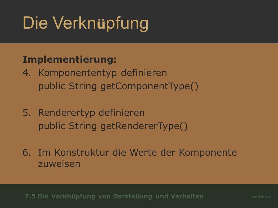 Die Verkn ü pfung Implementierung: 4.Komponententyp definieren public String getComponentType() 5.Renderertyp definieren public String getRendererType() 6.Im Konstruktur die Werte der Komponente zuweisen Seite 32 7.5 Die Verknüpfung von Darstellung und Verhalten