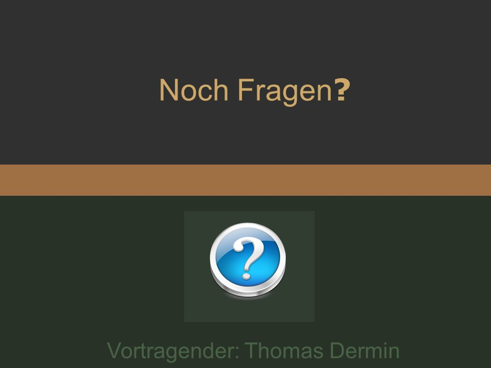 Noch Fragen Vortragender: Thomas Dermin