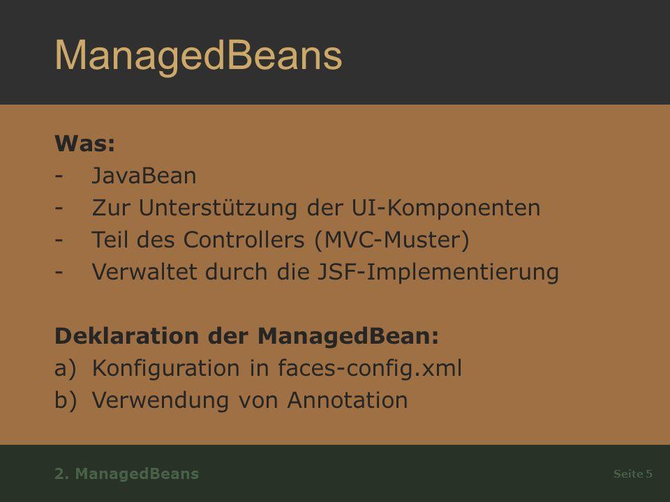 ManagedBeans Was: -JavaBean -Zur Unterstützung der UI-Komponenten -Teil des Controllers (MVC-Muster) -Verwaltet durch die JSF-Implementierung Deklaration der ManagedBean: a)Konfiguration in faces-config.xml b)Verwendung von Annotation Seite 5 2.