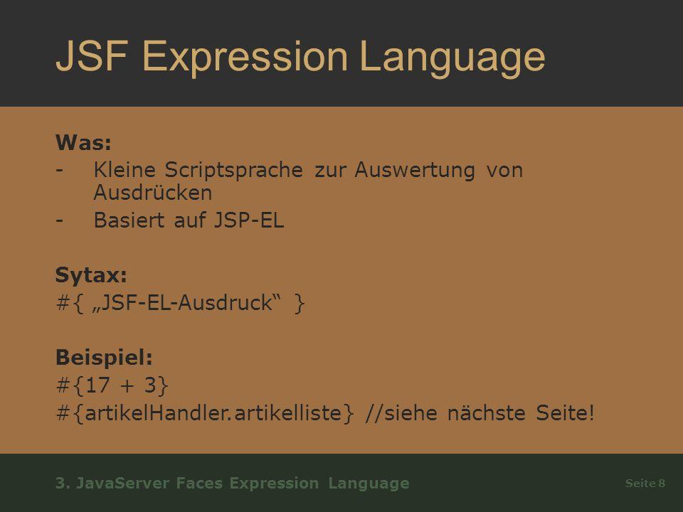 JSF Expression Language Was: -Kleine Scriptsprache zur Auswertung von Ausdrücken -Basiert auf JSP-EL Sytax: #{ JSF-EL-Ausdruck } Beispiel: #{17 + 3} #{artikelHandler.artikelliste} //siehe nächste Seite.