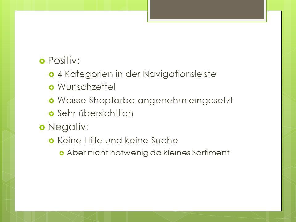Positiv: 4 Kategorien in der Navigationsleiste Wunschzettel Weisse Shopfarbe angenehm eingesetzt Sehr übersichtlich Negativ: Keine Hilfe und keine Suc