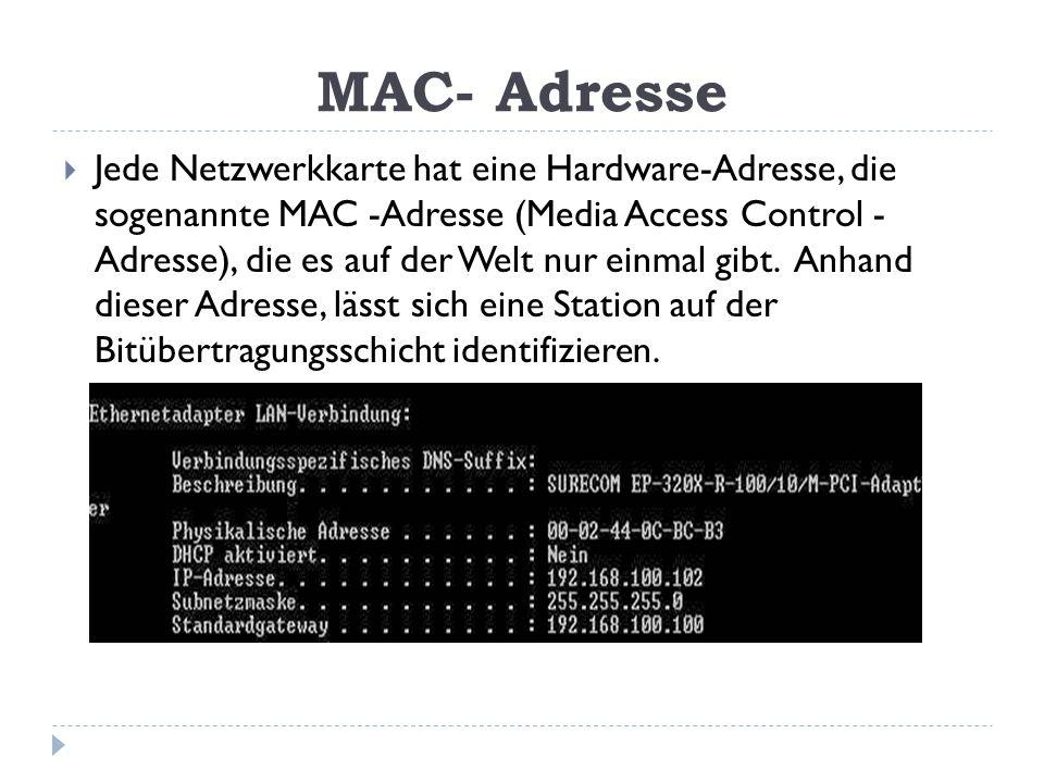 MAC- Adresse Jede Netzwerkkarte hat eine Hardware-Adresse, die sogenannte MAC -Adresse (Media Access Control - Adresse), die es auf der Welt nur einma