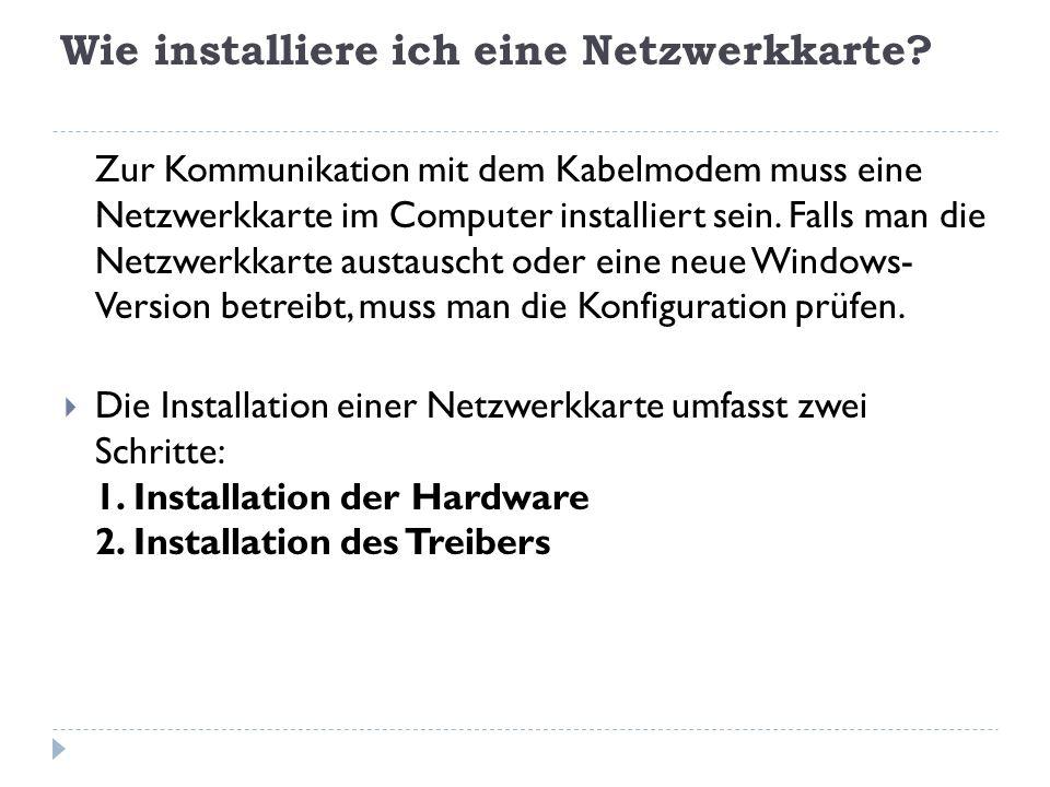 Wie installiere ich eine Netzwerkkarte? Zur Kommunikation mit dem Kabelmodem muss eine Netzwerkkarte im Computer installiert sein. Falls man die Netzw