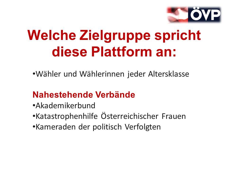 Welche Zielgruppe spricht diese Plattform an: Wähler und Wählerinnen jeder Altersklasse Nahestehende Verbände Akademikerbund Katastrophenhilfe Österreichischer Frauen Kameraden der politisch Verfolgten