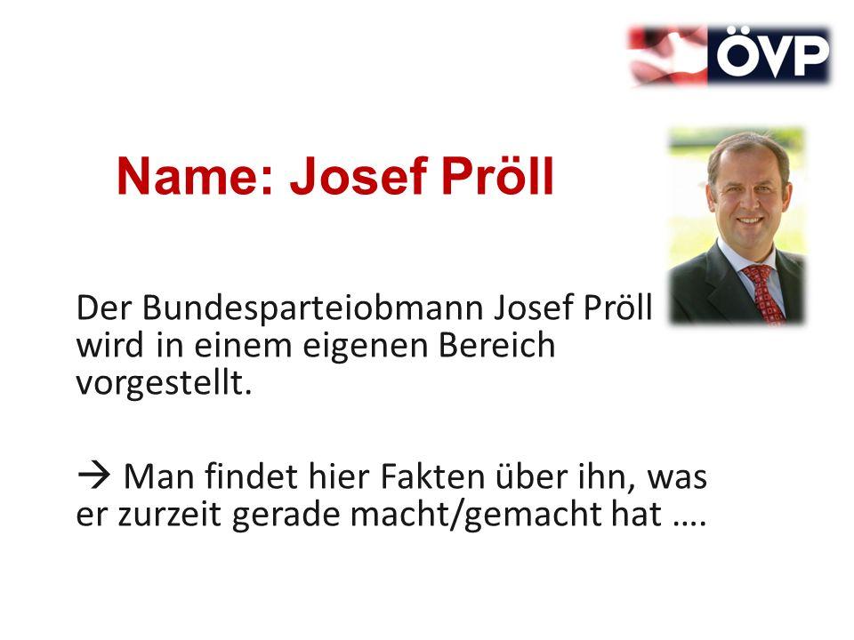 Name: Josef Pröll Der Bundesparteiobmann Josef Pröll wird in einem eigenen Bereich vorgestellt. Man findet hier Fakten über ihn, was er zurzeit gerade