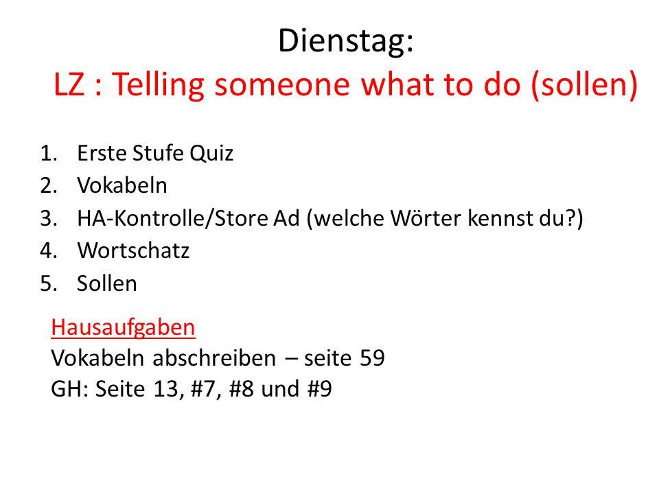Dienstag: LZ : Telling someone what to do (sollen) 1.Erste Stufe Quiz 2.Vokabeln 3.HA-Kontrolle/Store Ad (welche Wörter kennst du ) 4.Wortschatz 5.Sollen Hausaufgaben Vokabeln abschreiben – seite 59 GH: Seite 13, #7, #8 und #9