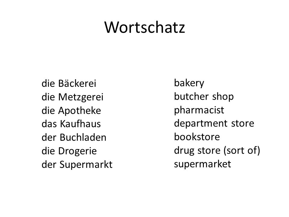Wortschatz die Bäckerei die Metzgerei die Apotheke das Kaufhaus der Buchladen die Drogerie der Supermarkt bakery butcher shop pharmacist department store bookstore drug store (sort of) supermarket