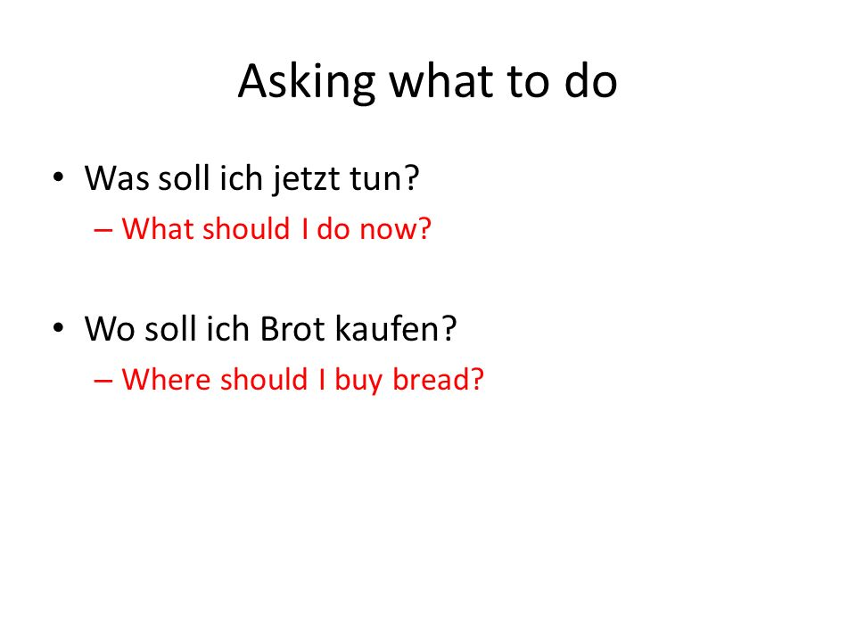 Asking what to do Was soll ich jetzt tun. – What should I do now.