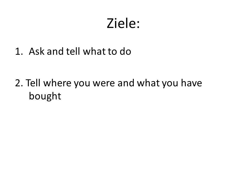 Ziele: 1.Ask and tell what to do 2. Tell where you were and what you have bought