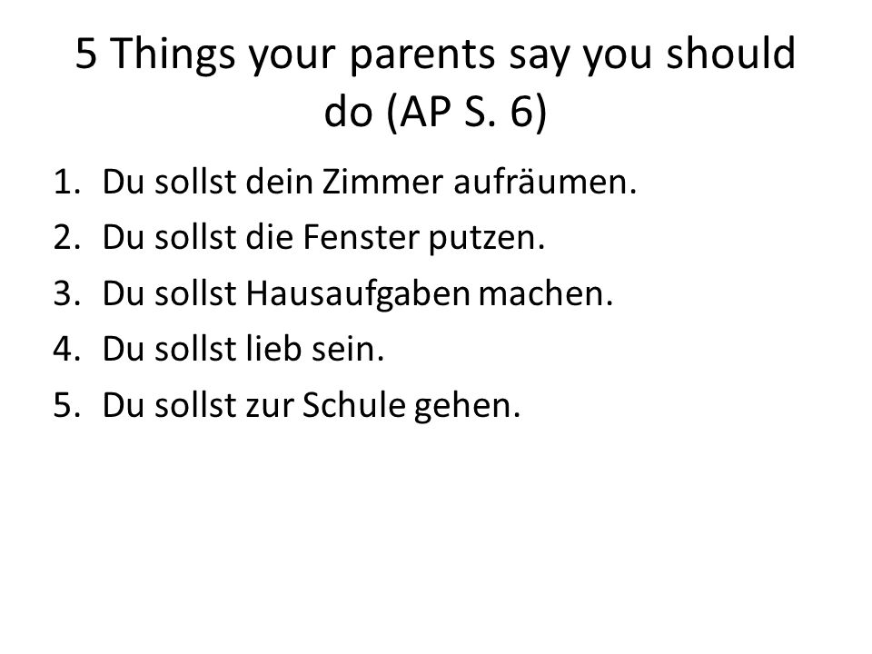 5 Things your parents say you should do (AP S. 6) 1.Du sollst dein Zimmer aufräumen.