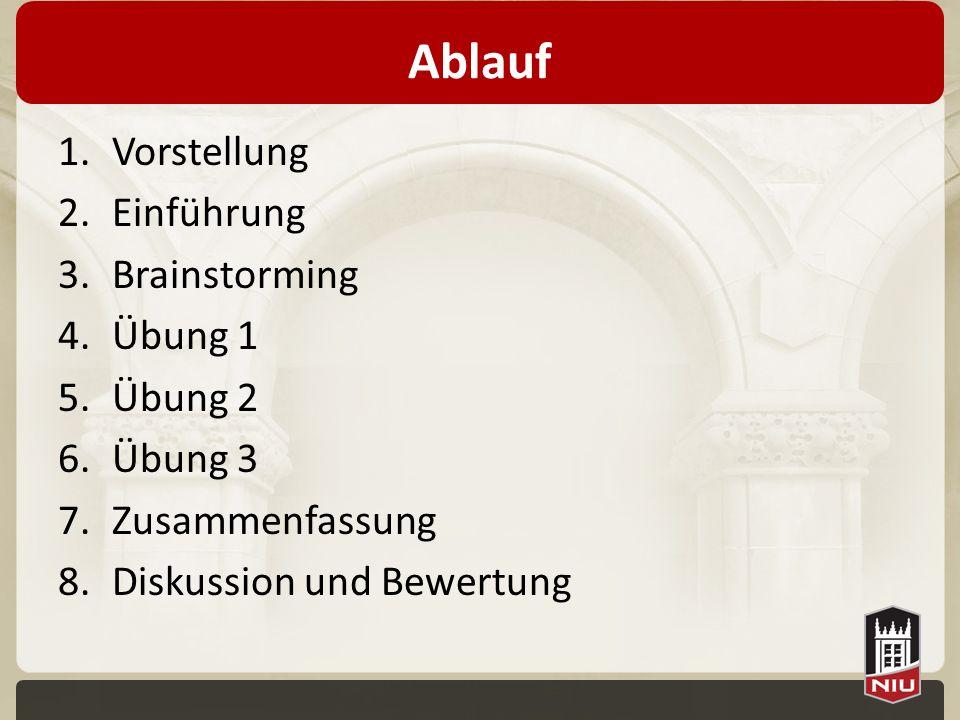 Ablauf 1.Vorstellung 2.Einführung 3.Brainstorming 4.Übung 1 5.Übung 2 6.Übung 3 7.Zusammenfassung 8.Diskussion und Bewertung