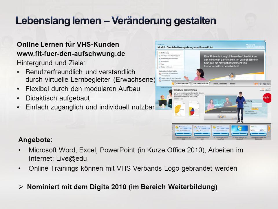 Online Lernen für VHS-Kunden www.fit-fuer-den-aufschwung.de Hintergrund und Ziele: Benutzerfreundlich und verständlich durch virtuelle Lernbegleiter (Erwachsene)chüler) Flexibel durch den modularen Aufbau Didaktisch aufgebaut Einfach zugänglich und individuell nutzbar Angebote: Microsoft Word, Excel, PowerPoint (in Kürze Office 2010), Arbeiten im Internet; Live@edu Online Trainings können mit VHS Verbands Logo gebrandet werden Nominiert mit dem Digita 2010 (im Bereich Weiterbildung)