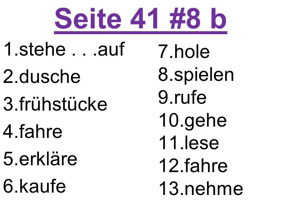Seite 41 #8 b 1.stehe...auf 2.dusche 3.frühstücke 4.fahre 5.erkläre 6.kaufe 7.hole 8.spielen 9.rufe 10.gehe 11.lese 12.fahre 13.nehme