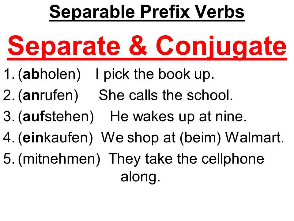 Separable Prefix Verbs Separate & Conjugate 1.(abholen) Ich hol e das Buch ab.