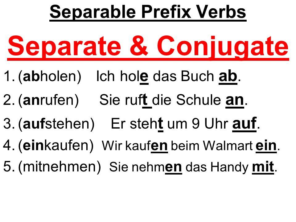 Separable Prefix Verbs Separate & Conjugate 1.(abholen) Ich hol e das Buch ab. 2.(anrufen) Sie ruf t die Schule an. 3.(aufstehen) Er steh t um 9 Uhr a