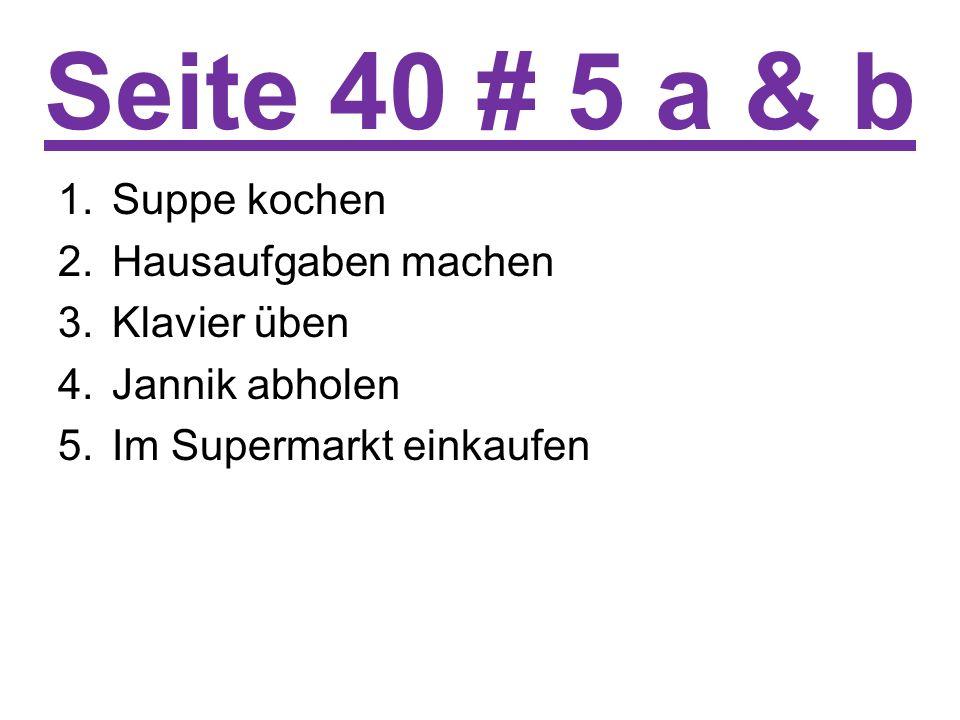 Seite 40 # 5 a & b 1.Suppe kochen 2.Hausaufgaben machen 3.Klavier üben 4.Jannik abholen 5.Im Supermarkt einkaufen