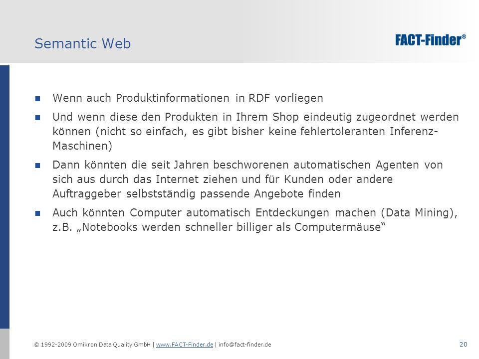 © 1992-2009 Omikron Data Quality GmbH | www.FACT-Finder.de | info@fact-finder.dewww.FACT-Finder.de 20 Semantic Web Wenn auch Produktinformationen in RDF vorliegen Und wenn diese den Produkten in Ihrem Shop eindeutig zugeordnet werden können (nicht so einfach, es gibt bisher keine fehlertoleranten Inferenz- Maschinen) Dann könnten die seit Jahren beschworenen automatischen Agenten von sich aus durch das Internet ziehen und für Kunden oder andere Auftraggeber selbstständig passende Angebote finden Auch könnten Computer automatisch Entdeckungen machen (Data Mining), z.B.