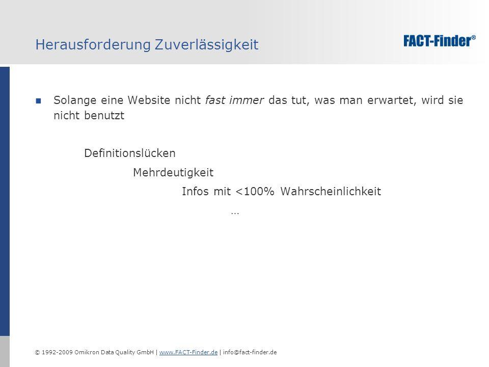 © 1992-2009 Omikron Data Quality GmbH | www.FACT-Finder.de | info@fact-finder.dewww.FACT-Finder.de Herausforderung Zuverlässigkeit Solange eine Website nicht fast immer das tut, was man erwartet, wird sie nicht benutzt Definitionslücken Mehrdeutigkeit Infos mit <100% Wahrscheinlichkeit …