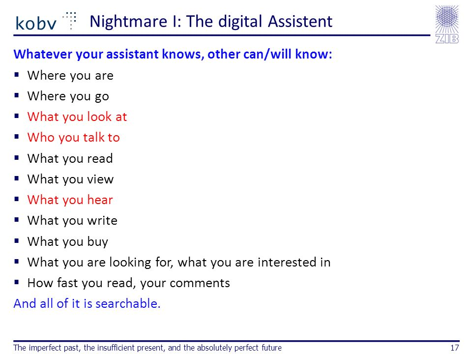 Nightmare I: The digital Assistent Whatever your assistant knows, other can/will know: Where you are Where you go What you look at Who you talk to What you read What you view What you hear What you write What you buy What you are looking for, what you are interested in How fast you read, your comments And all of it is searchable.