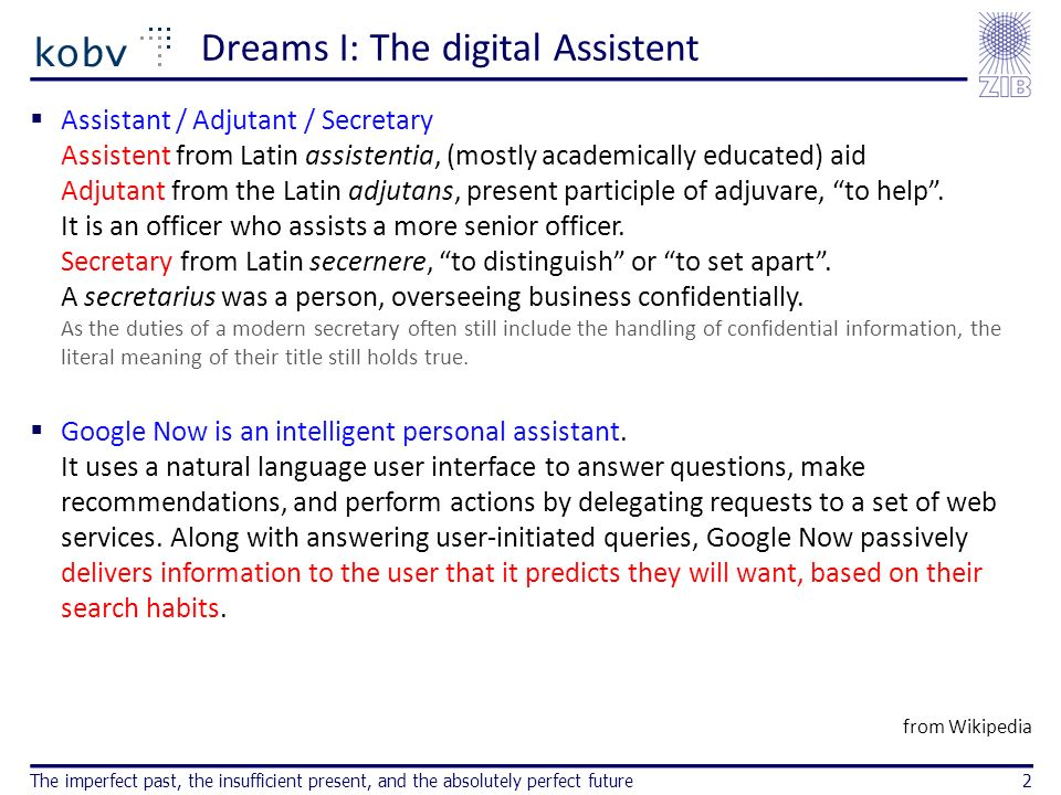 Dreams I: The digital Assistent Assistant / Adjutant / Secretary Assistent from Latin assistentia, (mostly academically educated) aid Adjutant from the Latin adjutans, present participle of adjuvare, to help.